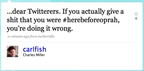 …dear Twitterers. If you actually give a shit that you were #herebeforeoprah, you're doing it wrong.