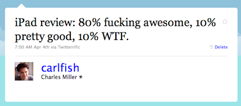 "After a few hours of playing with my new iPad I tweeted: ""iPad review: 80% fucking awesome, 10% pretty good, 10% WTF."""