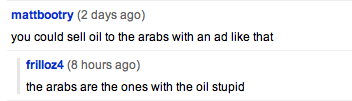 mattbootry: you could sell oil to the arabs with an ad like that; frilloz4: the arabs are the ones with the oil stupid